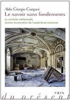 Couverture du livre « Le savoir sans fondements ; la conduite intellectuelle comme structuration de l expérience commune » de Aldo Giorgio Gargani aux éditions Vrin