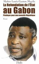 Couverture du livre « La refondation de l'état au Gabon ; plaidoyer pour une nouvelle république » de Louis Gaston Mayila aux éditions Theles