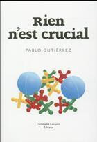 Couverture du livre « Rien n'est crucial » de Pablo Guitierrez aux éditions Lc Christophe Lucquin Editeur