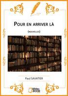 Couverture du livre « Pour en arriver là » de Paul Savatier aux éditions Il Etait Un Ebook Il Etait Un Bouquin