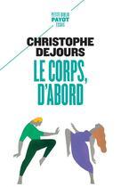 Couverture du livre « Le corps, d'abord ; corps biologique, corps érotique et sens moral » de Christophe Dejours aux éditions Payot
