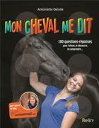 Couverture du livre « Mon cheval me dit ; 100 questions-réponses pour l'aimer, le découvrir, le comprendre... » de Antoinette Delylle aux éditions Belin Equitation