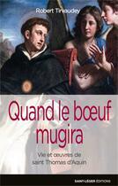 Couverture du livre « Quand le boeuf mugira ; vie et oeuvre de saint Thomas d'Aquin » de Robert Tirvaudey aux éditions Saint-leger