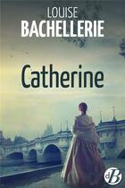 Couverture du livre « Catherine » de Louise Bachellerie aux éditions De Boree