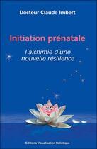 Couverture du livre « Initiation prénatale ; l'alchimie d'une nouvelle résilience » de Claude Imbert aux éditions Visualisation Holistique