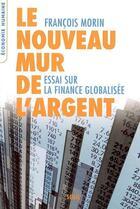 Couverture du livre « Le nouveau mur de l'argent ; essai sur la finance globalisée » de Francois Morin aux éditions Seuil