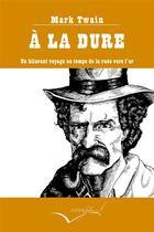 Couverture du livre « À la dure ; un hilarant voyage au temps de la ruée vers l'or » de Mark Twain aux éditions Interfolio Livres