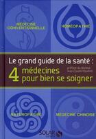 Couverture du livre « Le grand guide de la santé ; 4 médecines pour bien se soigner » de Gilles Pentecote et Roland Boyer et Michel Frey et Patrick Machelard aux éditions Solar