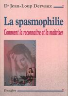 Couverture du livre « La spasmophilie ; comment la reconnaître et la maîtriser » de Jean-Loup Dervaux aux éditions Dangles