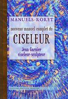 Couverture du livre « Nouveau manuel complet du ciseleur » de Jean Garnier aux éditions Emotion Primitive