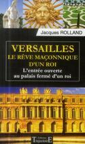 Couverture du livre « Versailles ; le rêve maçonnique d'un roi ; l'entrée ouverte au palais fermé d'un roi » de Jacques Rolland aux éditions Trajectoire
