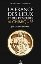 Couverture du livre « La France des lieux alchimiques » de Josane Charpentier aux éditions Dervy