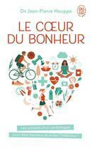 Couverture du livre « Le coeur du bonheur ; les conseils d'un cardiologue pour être heureux et éviter l'infarctus ! » de Jean-Pierre Houppe aux éditions J'ai Lu