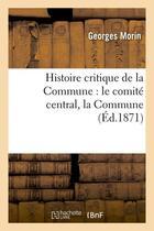Couverture du livre « Histoire Critique De La Commune : Le Comite Central, La Commune, (Ed.1871) » de Morin G aux éditions Hachette Bnf