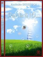 Couverture du livre « Partie à 16... » de Azubuke Degotoga aux éditions Europe Editions