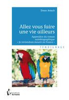 Couverture du livre « Allez vous faire une vie ailleurs » de Simon Antech aux éditions Societe Des Ecrivains