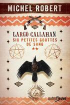 Couverture du livre « Largo Callahan ; six petites gouttes de sang T.2 » de Michel Robert aux éditions Fleuve Noir