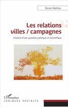 Couverture du livre « Les relations villes / campagnes ; histoire d'une question politique et scientifique » de Nicole Mathieu aux éditions L'harmattan