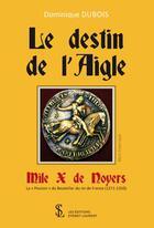 Couverture du livre « Le destin de lAigle, Mile X de Noyers ; la « Passion » du Bouteiller du roi de France (1271-1350) » de Dominique Dubois aux éditions Sydney Laurent