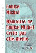 Couverture du livre « Mémoires de Louise Michel écrits par elle-même » de Louise Michel aux éditions Ligaran