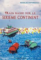 Couverture du livre « Main basse sur le sixième continent » de Nicolas Antoniucci aux éditions Libres D'ecrire