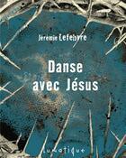 Couverture du livre « Danse avec Jésus » de Jeremie Lefebvre aux éditions Lunatique