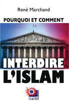 Couverture du livre « Pourquoi et comment interdire l'islam » de Rene Marchand aux éditions Riposte Laique
