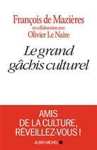 Couverture du livre « Le grand gâchis culturel » de Francois De Mazieres et Olivier Le Naire aux éditions Albin Michel