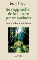 Couverture du livre « Se rapprocher de la nature par ses symboles ; fleurs, arbres, minéraux » de Jean Prieur aux éditions Lanore