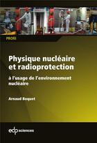Couverture du livre « Physique nucléaire et radioprotection » de Arnaud Boquet aux éditions Edp Sciences