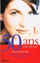 Couverture du livre « 50 Ans Vive La Vie ; Guide Pratique De La Menopause » de David Elia aux éditions Filipacchi