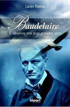 Couverture du livre « Baudelaire, l'albatros aux trop grandes ailes » de Lucien Thomas aux éditions L'a Part Buissonniere