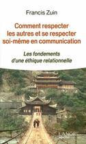 Couverture du livre « Comment respecter les autres et se respecter soi-même en communication ; les fondements d'une éthique relationnelle » de Francis Zuin aux éditions Lanore