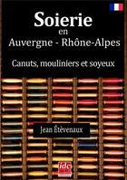 Couverture du livre « Soierie en Auvergne Rhône-Alpes ; canuts, mouliniers et soyeux » de Jean Etevenaux aux éditions Idc