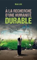 Couverture du livre « À la recherche d'une humanité durable » de Michel Juffe aux éditions Editions L'harmattan