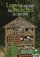 Couverture du livre « Loger et abriter les insectes au jardin » de Vincent Albouy et Andre Fouquet aux éditions Delachaux & Niestle