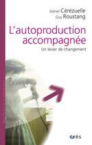 Couverture du livre « L'autoproduction accompagnée ; un levier de changement » de Daniel Cerezuelle et Guy Roustang aux éditions Desclee De Brouwer