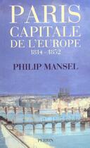 Couverture du livre « Paris, Capitale De L'Europe 1814-1852 » de Philip Mansel aux éditions Perrin
