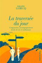 Couverture du livre « La traversée du jour ; compassion, accompagnement de fin de vie et euthanasie » de Lebecq Philippe aux éditions Ker Editions