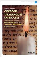 Couverture du livre « Citations talmudiques expliquées ; 150 citations pour se familiariser avec le talmud et découvrir la tradition juive » de Philippe Haddad aux éditions Eyrolles