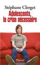 Couverture du livre « Adolescents, la crise nécessaire » de Stephane Clerget aux éditions Pluriel