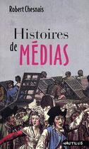 Couverture du livre « Histoires de médias » de Robert Chesnais aux éditions Nautilus