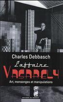 Couverture du livre « L'affaire Vasarely : art, mensonges et manipulations » de Charles Debbasch aux éditions Editions Du Moment