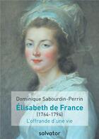 Couverture du livre « Elisabeth de France (1764-1794) ; l'offrande d'une vie » de Dominique Sabourdin-Perrin aux éditions Salvator