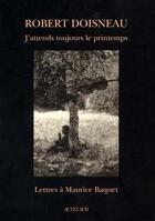 Couverture du livre « J'Attends Toujours Le Printemps - Lettres A Maurice Baquet » de Robert Doisneau aux éditions Actes Sud