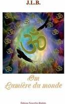 Couverture du livre « OM ; lumière du monde » de J.L.B. aux éditions Nouvelles Realites