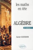 Couverture du livre « Les maths en tête ; algèbre (2e édition) » de Xavier Gourdon aux éditions Ellipses