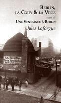 Couverture du livre « Berlin, la cour et la ville ; une vengeance à Berlin » de Jules Laforgue aux éditions L'escalier