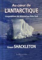 Couverture du livre « Au coeur de l'antarctique ; l'expédition du nimrod au pôle sud » de Ernest Shackleton aux éditions La Decouvrance