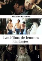 Couverture du livre « Les films de femmes cinéastes » de Alexandre Katenidis aux éditions Sydney Laurent